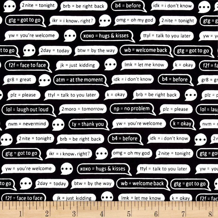 Designed by MY KT for Windham Fabrics this cotton print features the 21st century acronyms and their meanings in a chat bubble. This fabric is perfect for quilting apparel and home decor accents. Colors include black and white.